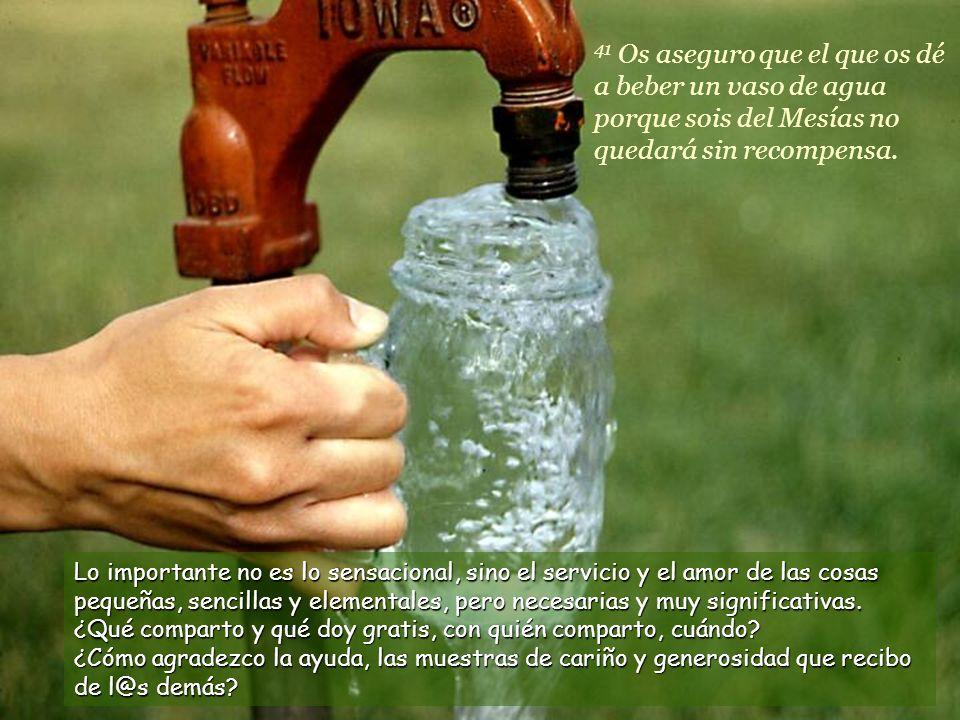 41 Os aseguro que el que os dé a beber un vaso de agua porque sois del Mesías no quedará sin recompensa.