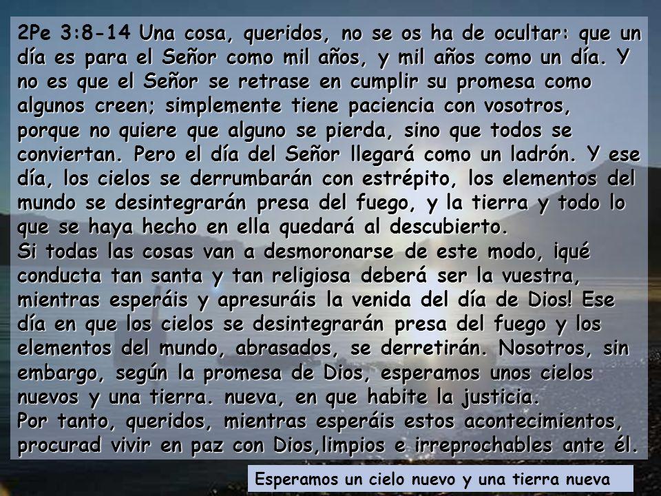 2Pe 3:8-14 Una cosa, queridos, no se os ha de ocultar: que un día es para el Señor como mil años, y mil años como un día. Y no es que el Señor se retrase en cumplir su promesa como algunos creen; simplemente tiene paciencia con vosotros, porque no quiere que alguno se pierda, sino que todos se conviertan. Pero el día del Señor llegará como un ladrón. Y ese día, los cielos se derrumbarán con estrépito, los elementos del mundo se desintegrarán presa del fuego, y la tierra y todo lo que se haya hecho en ella quedará al descubierto.