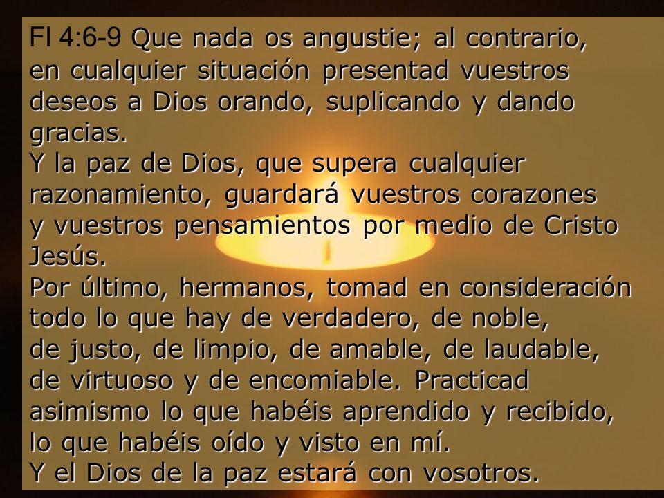 Fl 4:6-9 Que nada os angustie; al contrario, en cualquier situación presentad vuestros deseos a Dios orando, suplicando y dando gracias.