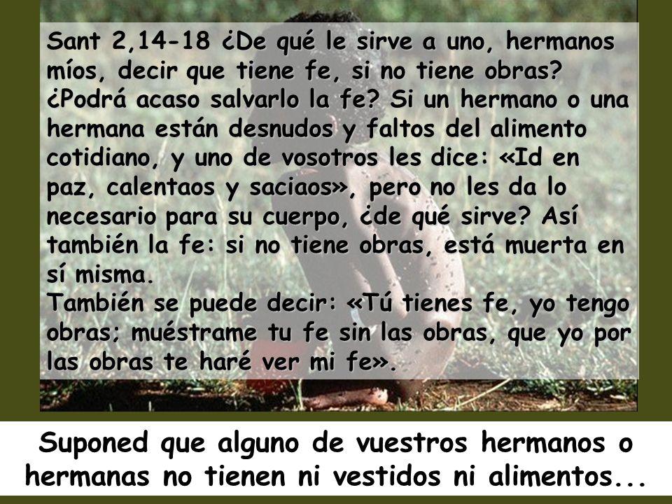 Sant 2,14-18 ¿De qué le sirve a uno, hermanos míos, decir que tiene fe, si no tiene obras ¿Podrá acaso salvarlo la fe Si un hermano o una hermana están desnudos y faltos del alimento cotidiano, y uno de vosotros les dice: «Id en paz, calentaos y saciaos», pero no les da lo necesario para su cuerpo, ¿de qué sirve Así también la fe: si no tiene obras, está muerta en sí misma. También se puede decir: «Tú tienes fe, yo tengo obras; muéstrame tu fe sin las obras, que yo por las obras te haré ver mi fe».