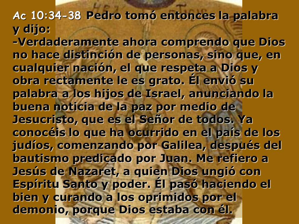 Ac 10:34-38 Pedro tomó entonces la palabra y dijo: -Verdaderamente ahora comprendo que Dios no hace distinción de personas, sino que, en cualquier nación, el que respeta a Dios y obra rectamente le es grato.