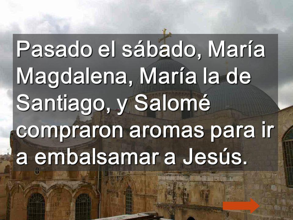 Pasado el sábado, María Magdalena, María la de Santiago, y Salomé compraron aromas para ir a embalsamar a Jesús.