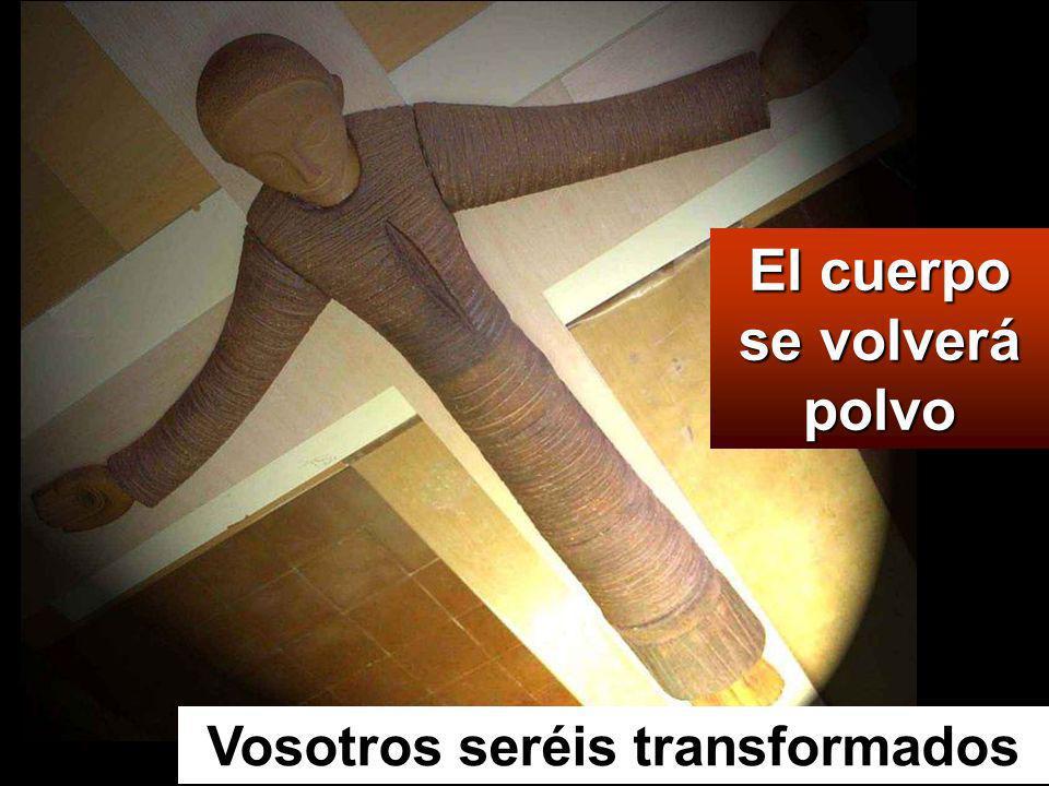 El cuerpo se volverá polvo Vosotros seréis transformados