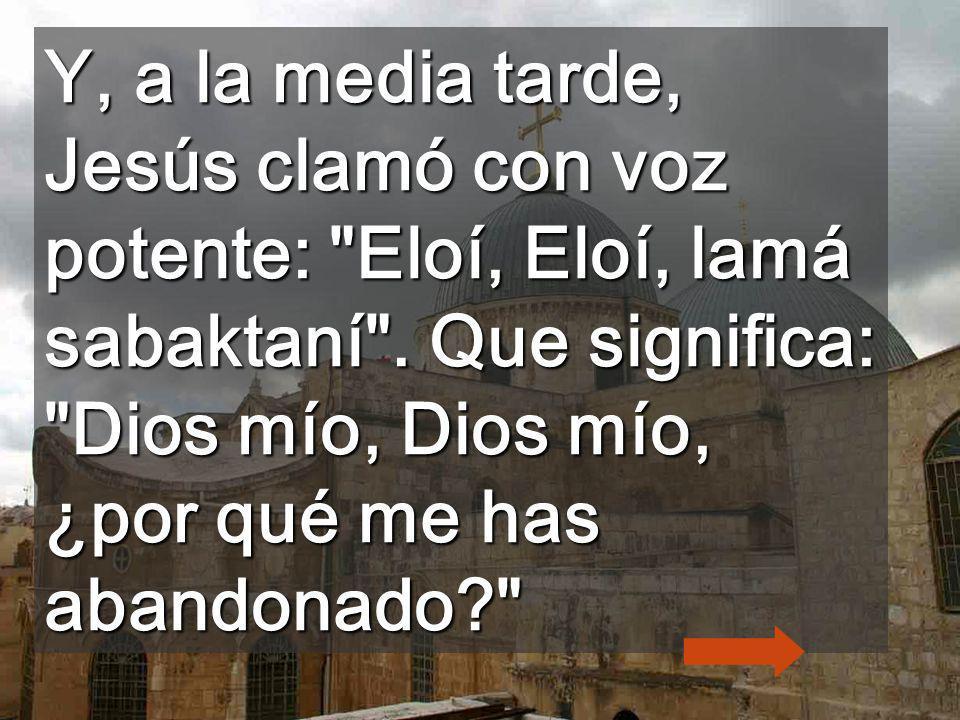 Y, a la media tarde, Jesús clamó con voz potente: Eloí, Eloí, lamá sabaktaní .