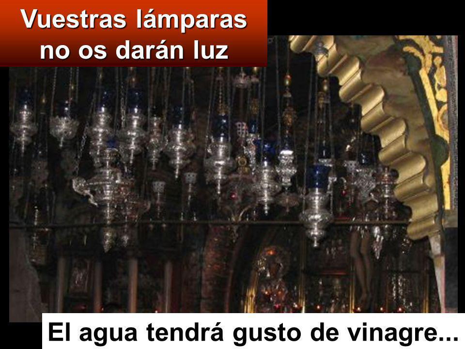 Vuestras lámparas no os darán luz El agua tendrá gusto de vinagre...