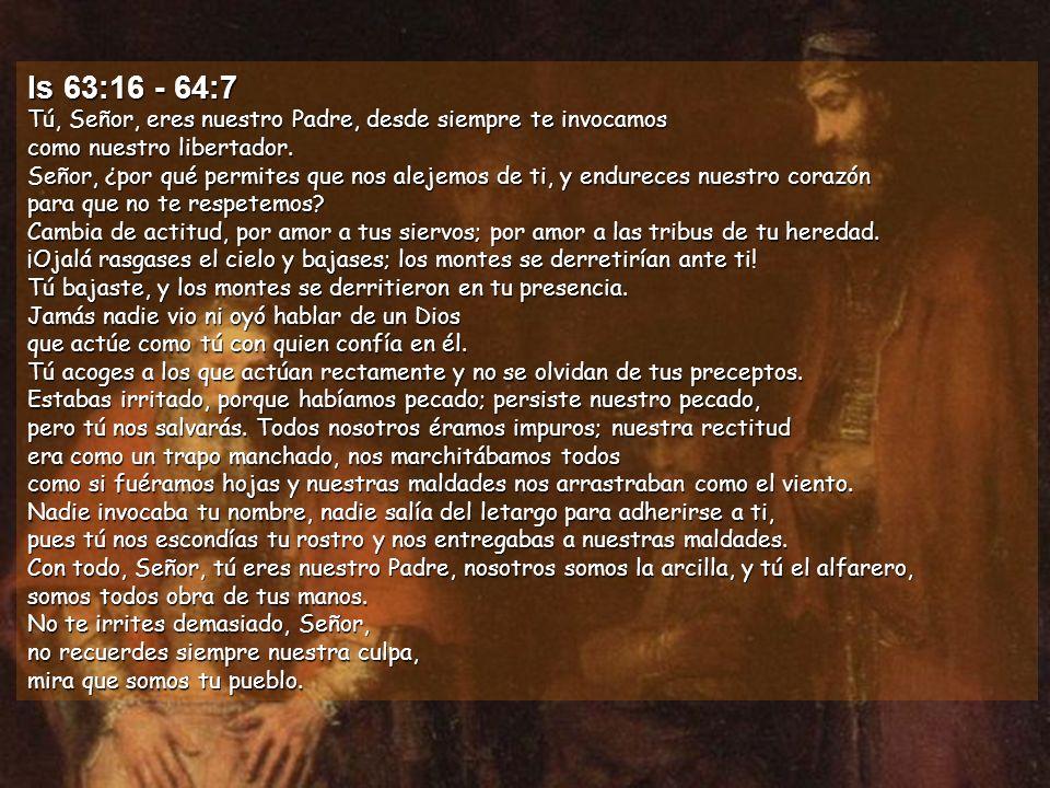 Is 63:16 - 64:7 Tú, Señor, eres nuestro Padre, desde siempre te invocamos como nuestro libertador.