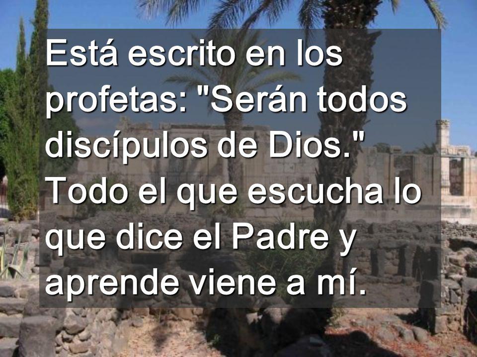 Está escrito en los profetas: Serán todos discípulos de Dios