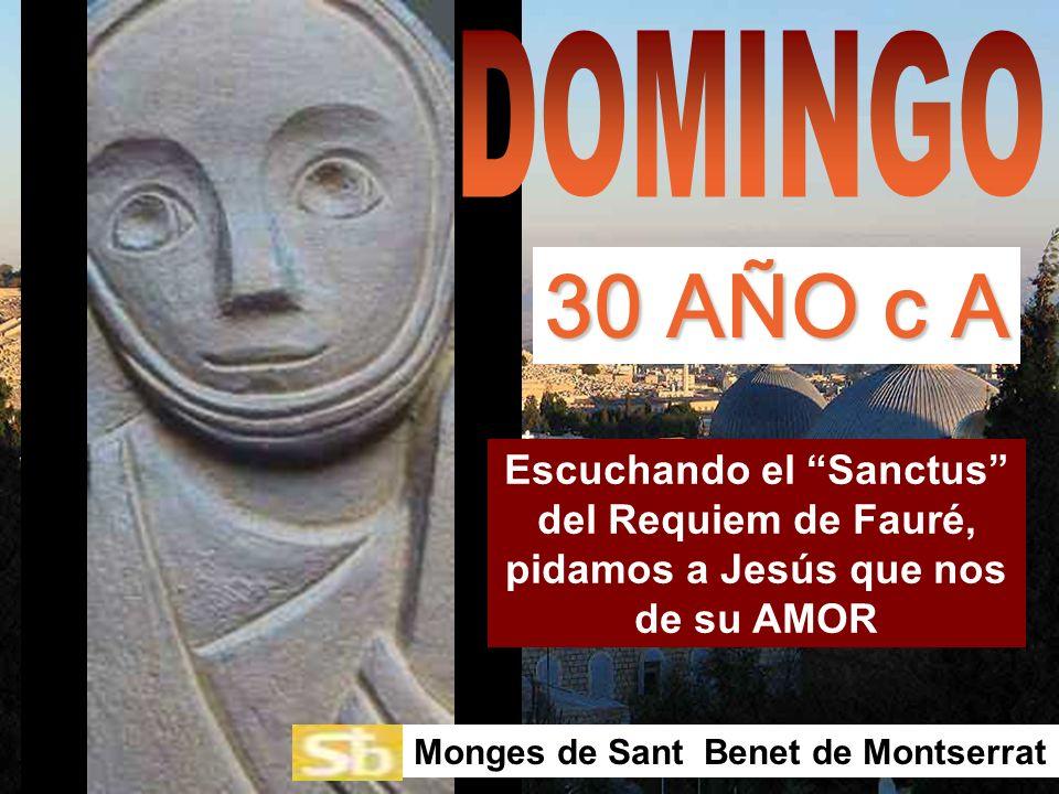 DOMINGO 30 AÑO c A. Escuchando el Sanctus del Requiem de Fauré, pidamos a Jesús que nos de su AMOR.