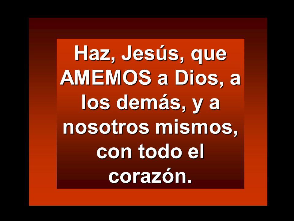 Haz, Jesús, que AMEMOS a Dios, a los demás, y a nosotros mismos, con todo el corazón.