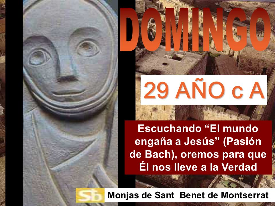 DOMINGO29 AÑO c A. Escuchando El mundo engaña a Jesús (Pasión de Bach), oremos para que Él nos lleve a la Verdad.
