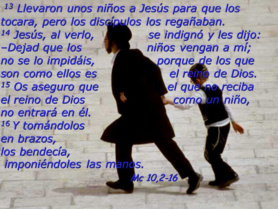 13 Llevaron unos niños a Jesús para que los tocara, pero los discípulos los regañaban. 14 Jesús, al verlo, se indignó y les dijo: –Dejad que los niños vengan a mí; no se lo impidáis, porque de los que son como ellos es el reino de Dios. 15 Os aseguro que el que no reciba el reino de Dios como un niño, no entrará en él. 16 Y tomándolos en brazos, los bendecía, imponiéndoles las manos.