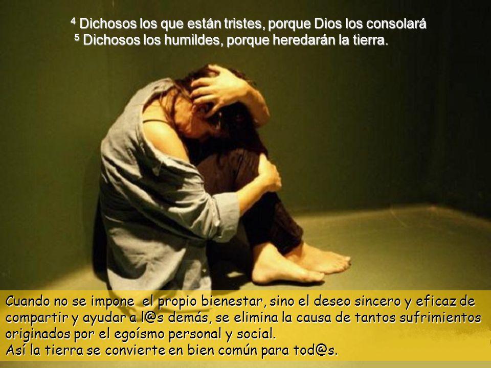4 Dichosos los que están tristes, porque Dios los consolará 5 Dichosos los humildes, porque heredarán la tierra.