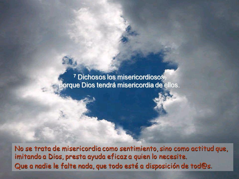 7 Dichosos los misericordiosos, porque Dios tendrá misericordia de ellos.