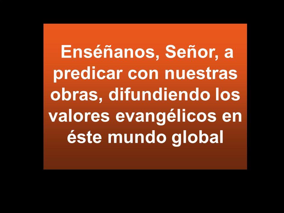 Enséñanos, Señor, a predicar con nuestras obras, difundiendo los valores evangélicos en éste mundo global