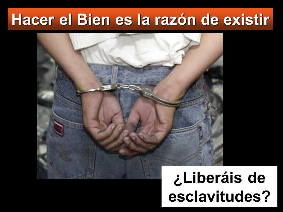 Hacer el Bien es la razón de existir ¿Liberáis de esclavitudes