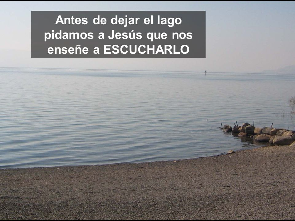 Antes de dejar el lago pidamos a Jesús que nos enseñe a ESCUCHARLO