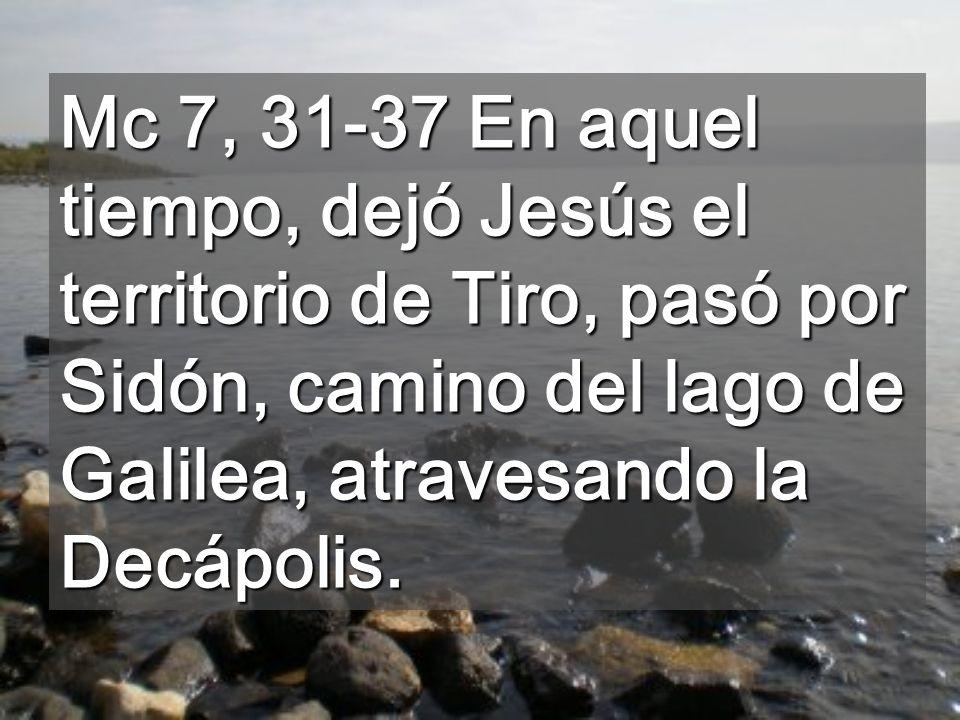 Mc 7, 31-37 En aquel tiempo, dejó Jesús el territorio de Tiro, pasó por Sidón, camino del lago de Galilea, atravesando la Decápolis.