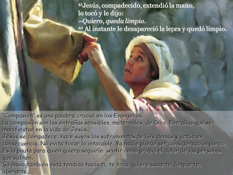 41Jesús, compadecido, extendió la mano, lo tocó y le dijo: –Quiero, queda limpio. 42 Al instante le desapareció la lepra y quedó limpio.