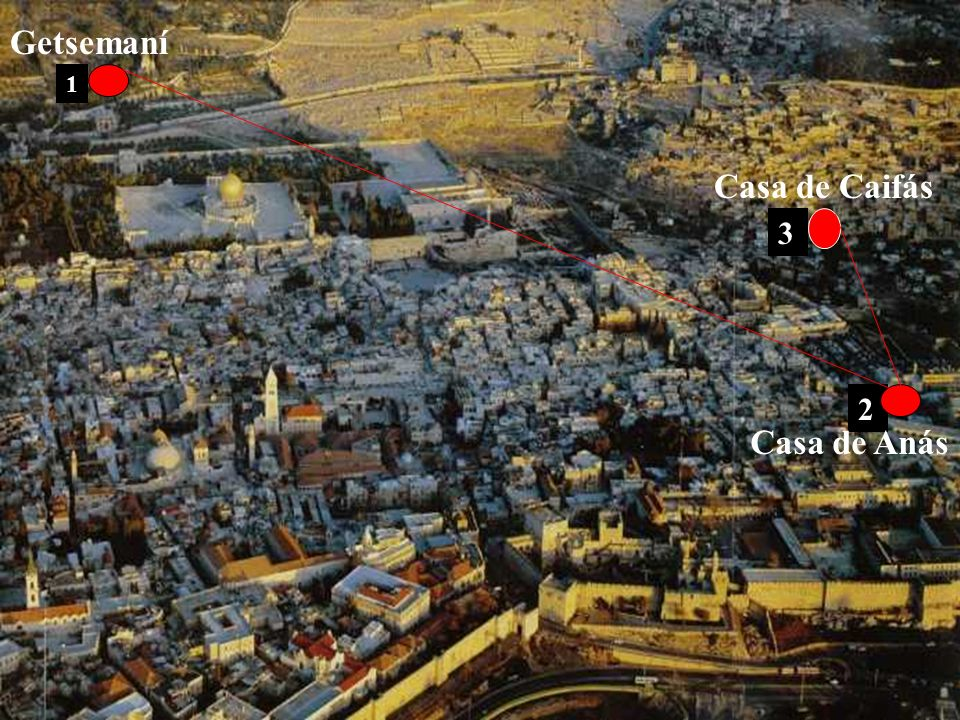 Getsemaní 1 Casa de Caifás 3 2 Casa de Anás