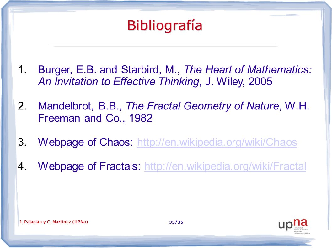 Bibliografía Burger, E.B. and Starbird, M., The Heart of Mathematics: An Invitation to Effective Thinking, J. Wiley, 2005.