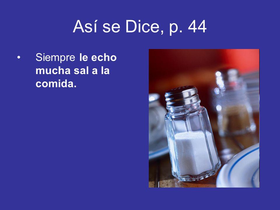 Así se Dice, p. 44 Siempre le echo mucha sal a la comida.