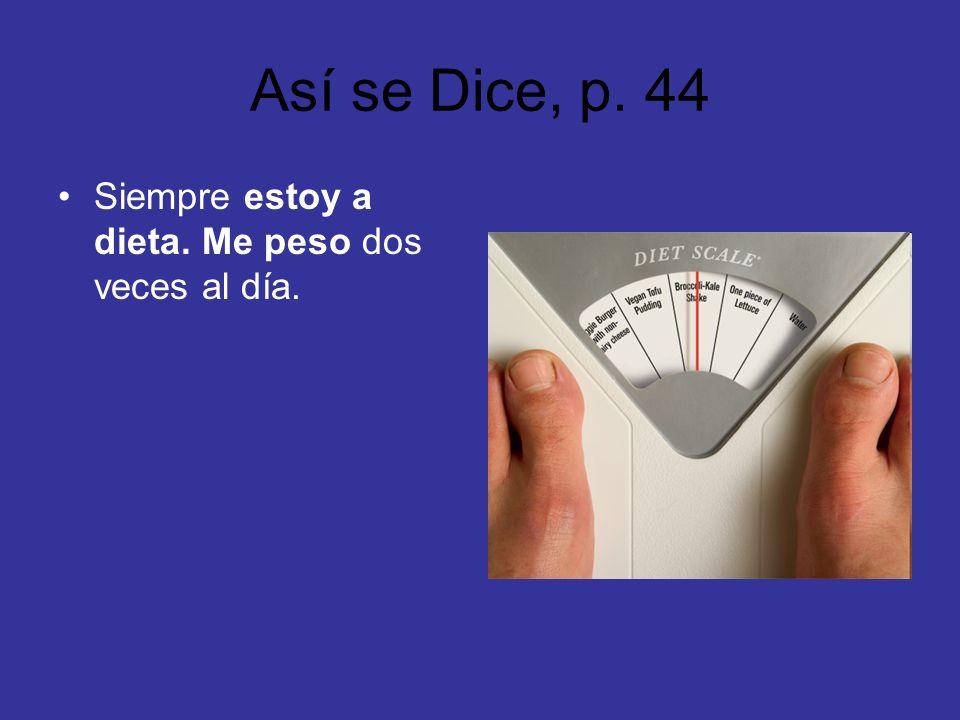 Así se Dice, p. 44 Siempre estoy a dieta. Me peso dos veces al día.