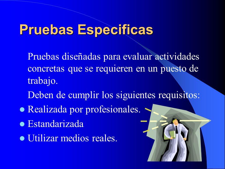 Pruebas Especificas Pruebas diseñadas para evaluar actividades concretas que se requieren en un puesto de trabajo.