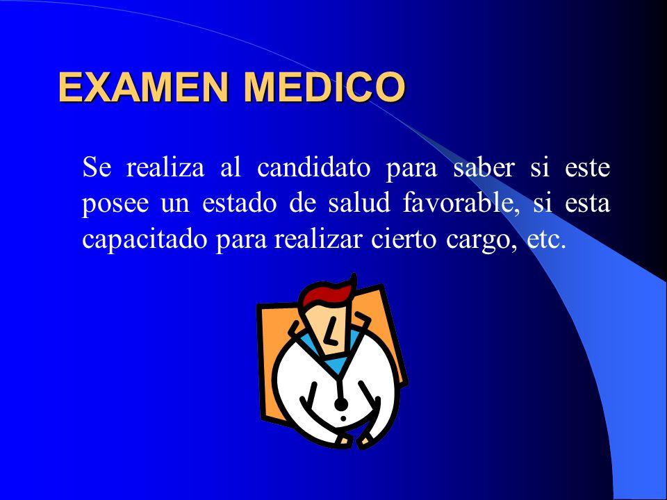 EXAMEN MEDICO Se realiza al candidato para saber si este posee un estado de salud favorable, si esta capacitado para realizar cierto cargo, etc.