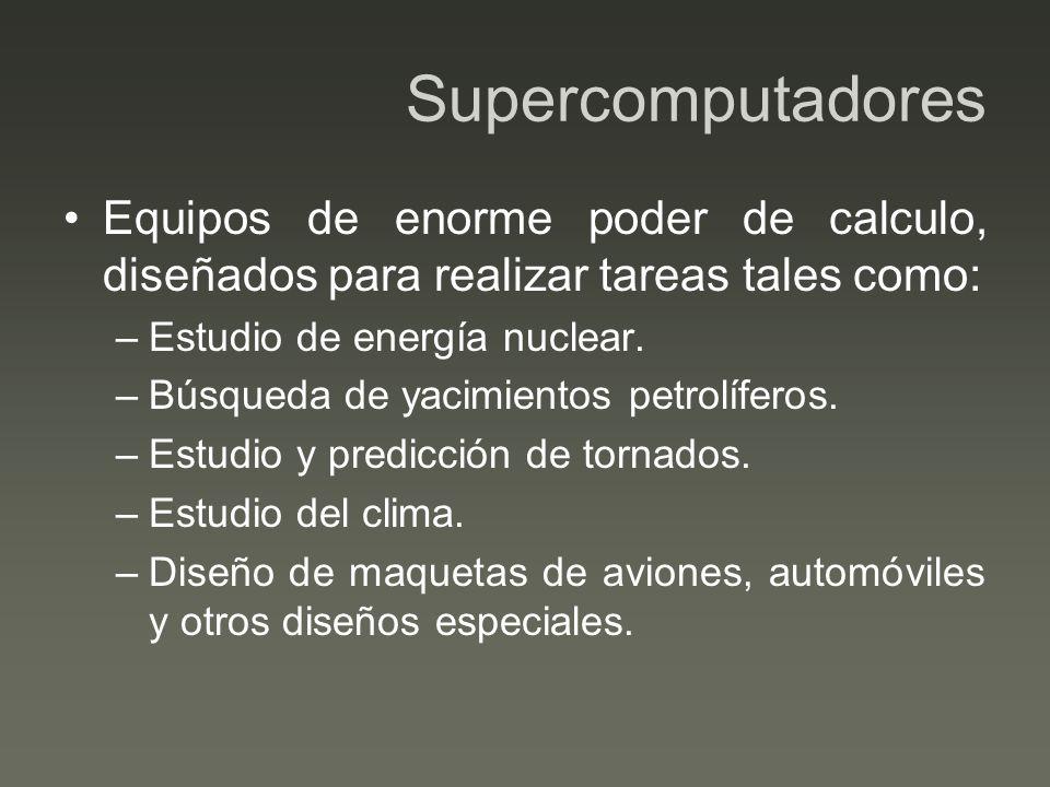 Supercomputadores Equipos de enorme poder de calculo, diseñados para realizar tareas tales como: Estudio de energía nuclear.