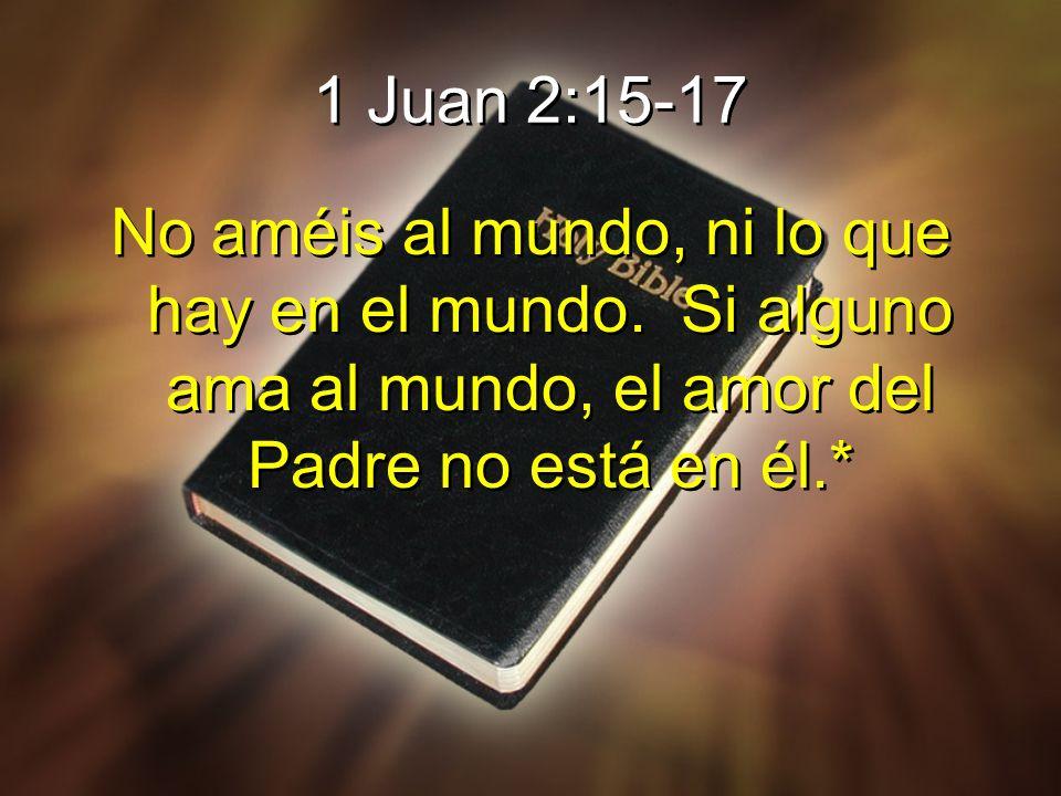 1 Juan 2:15-17 No améis al mundo, ni lo que hay en el mundo.