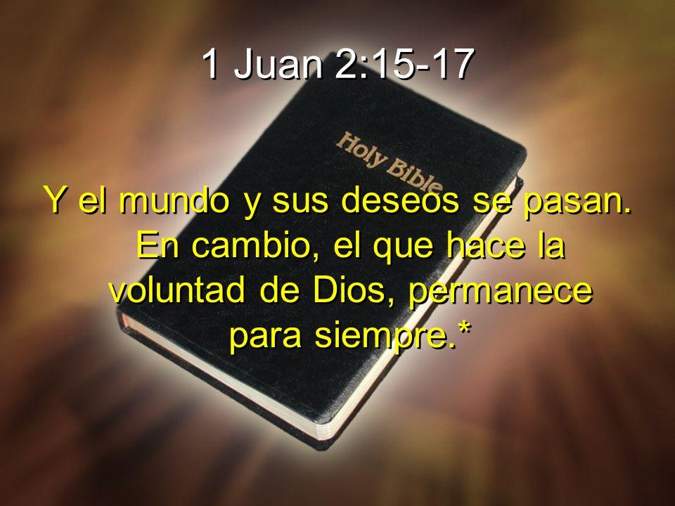 1 Juan 2:15-17 Y el mundo y sus deseos se pasan.
