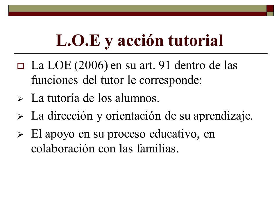 L.O.E y acción tutorial La LOE (2006) en su art. 91 dentro de las funciones del tutor le corresponde: