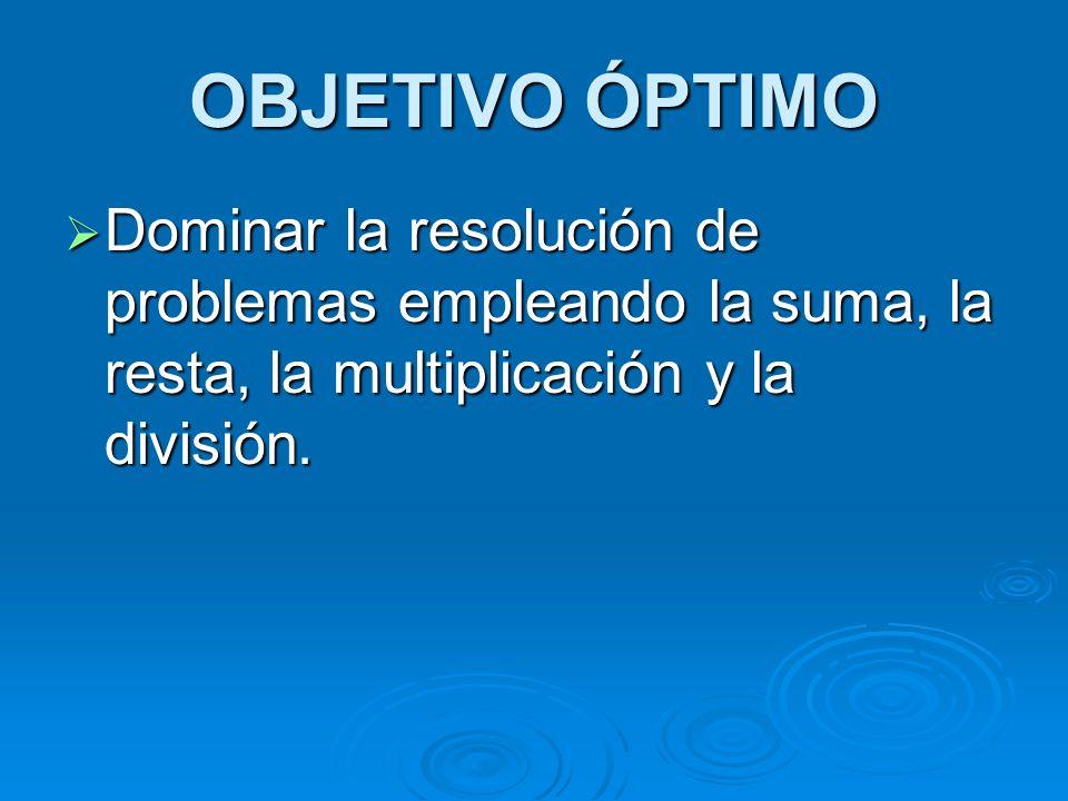 OBJETIVO ÓPTIMO Dominar la resolución de problemas empleando la suma, la resta, la multiplicación y la división.