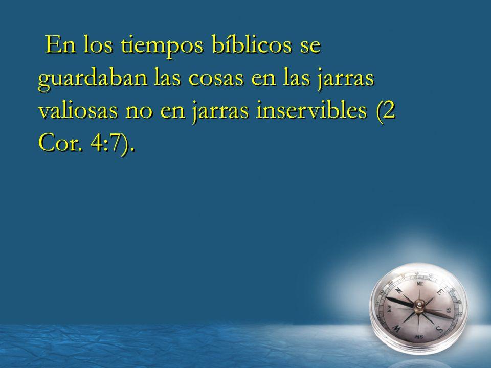En los tiempos bíblicos se guardaban las cosas en las jarras valiosas no en jarras inservibles (2 Cor.