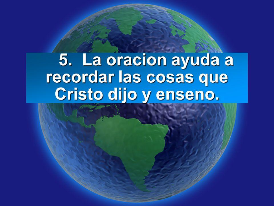5. La oracion ayuda a recordar las cosas que Cristo dijo y enseno.