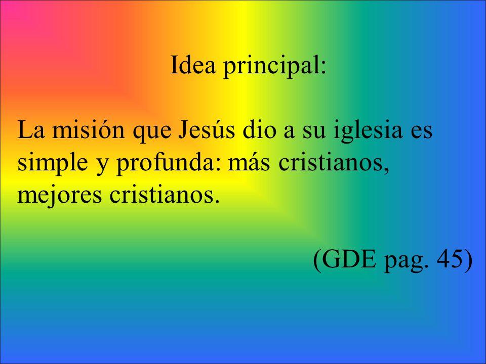 Idea principal: La misión que Jesús dio a su iglesia es simple y profunda: más cristianos, mejores cristianos.