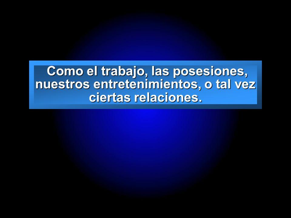 Como el trabajo, las posesiones, nuestros entretenimientos, o tal vez ciertas relaciones.