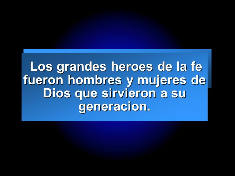 Los grandes heroes de la fe fueron hombres y mujeres de Dios que sirvieron a su generacion.