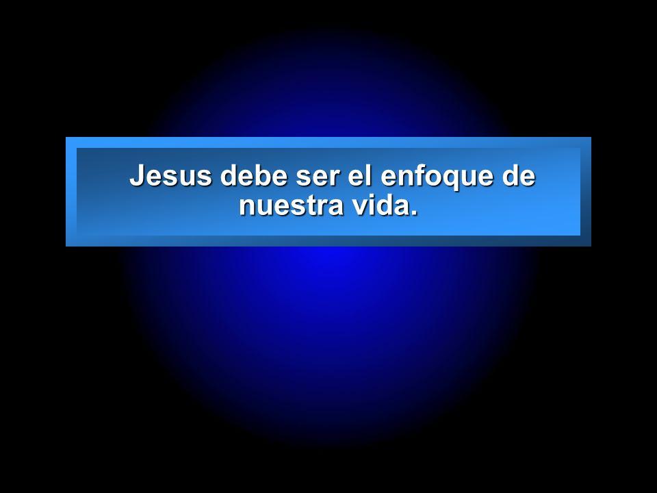 Jesus debe ser el enfoque de nuestra vida.