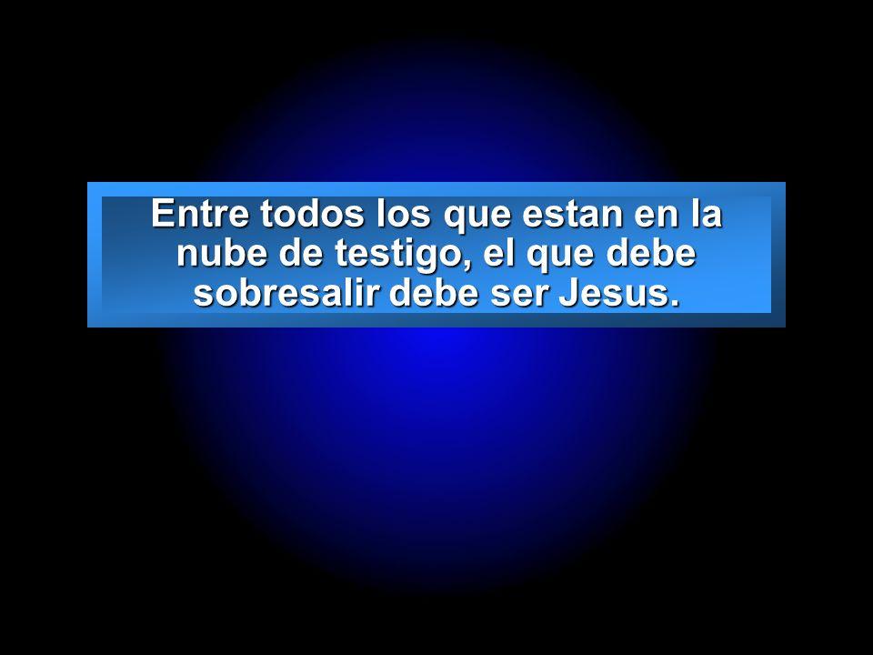 Entre todos los que estan en la nube de testigo, el que debe sobresalir debe ser Jesus.