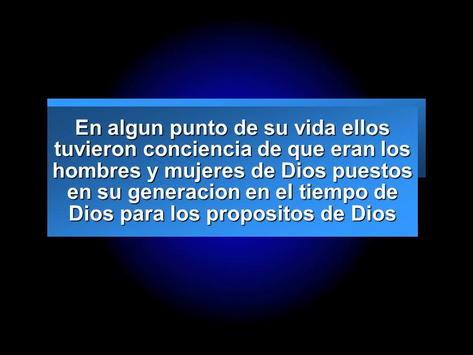 En algun punto de su vida ellos tuvieron conciencia de que eran los hombres y mujeres de Dios puestos en su generacion en el tiempo de Dios para los propositos de Dios