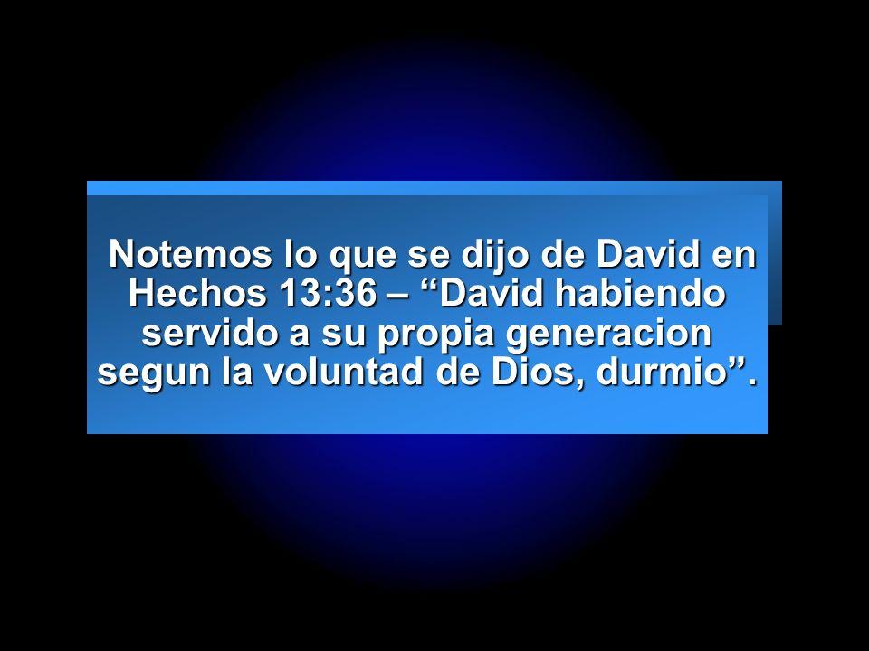 Notemos lo que se dijo de David en Hechos 13:36 – David habiendo servido a su propia generacion segun la voluntad de Dios, durmio .