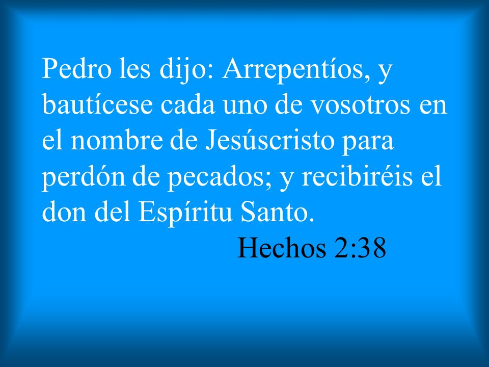 Pedro les dijo: Arrepentíos, y bautícese cada uno de vosotros en el nombre de Jesúscristo para perdón de pecados; y recibiréis el don del Espíritu Santo.