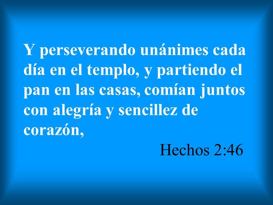 Y perseverando unánimes cada día en el templo, y partiendo el pan en las casas, comían juntos con alegría y sencillez de corazón, Hechos 2:46