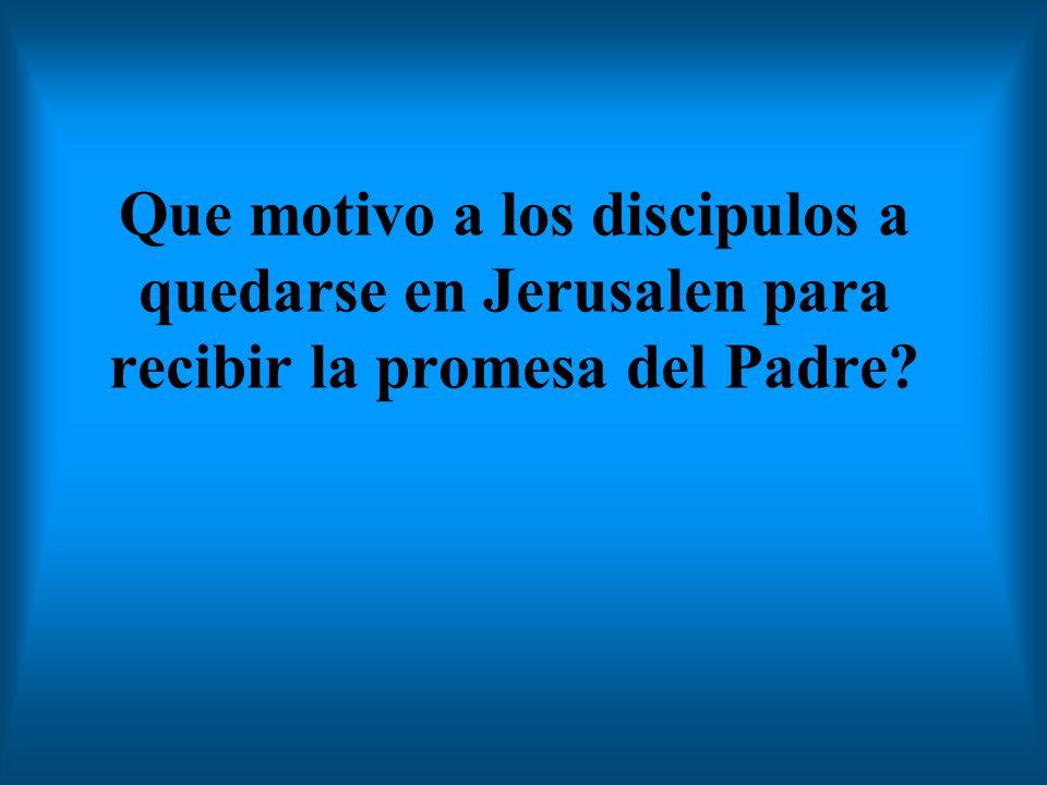 Que motivo a los discipulos a quedarse en Jerusalen para recibir la promesa del Padre