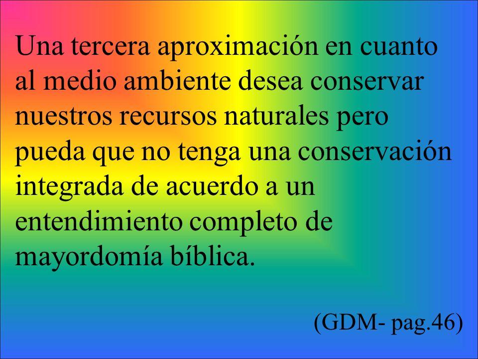 Una tercera aproximación en cuanto al medio ambiente desea conservar nuestros recursos naturales pero pueda que no tenga una conservación integrada de acuerdo a un entendimiento completo de mayordomía bíblica.