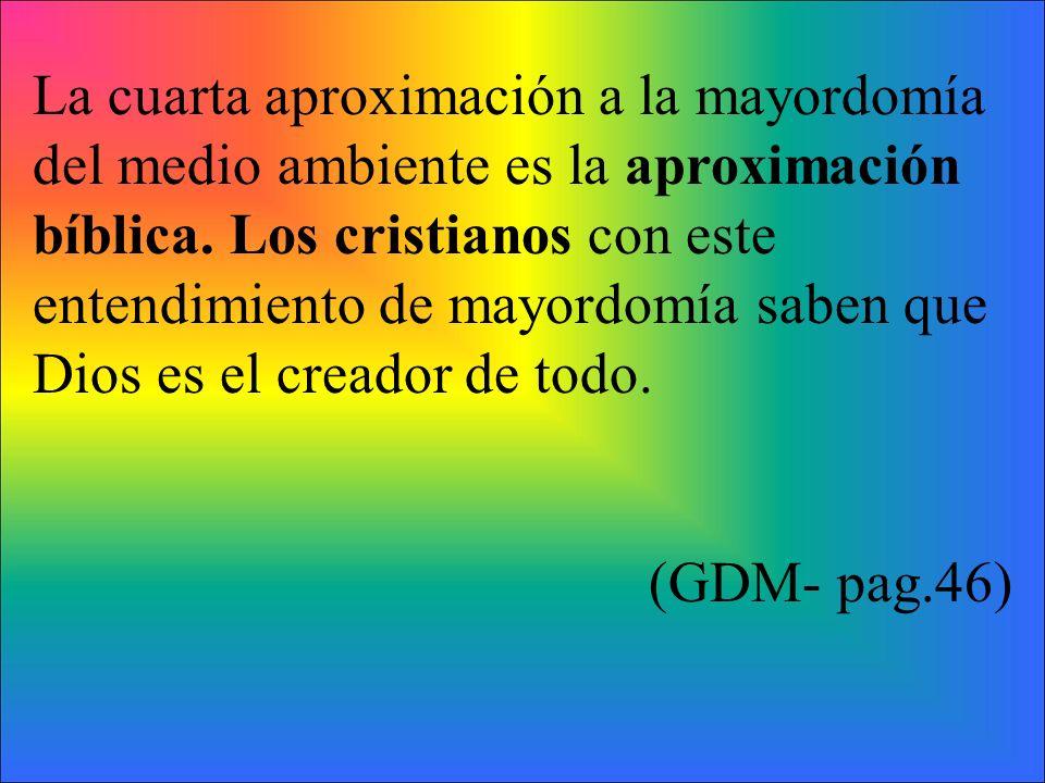 La cuarta aproximación a la mayordomía del medio ambiente es la aproximación bíblica. Los cristianos con este entendimiento de mayordomía saben que Dios es el creador de todo.