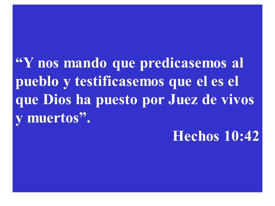 Y nos mando que predicasemos al pueblo y testificasemos que el es el que Dios ha puesto por Juez de vivos y muertos .