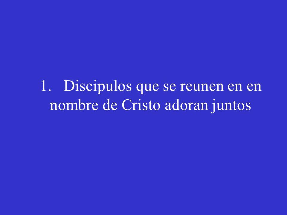 1. Discipulos que se reunen en en nombre de Cristo adoran juntos