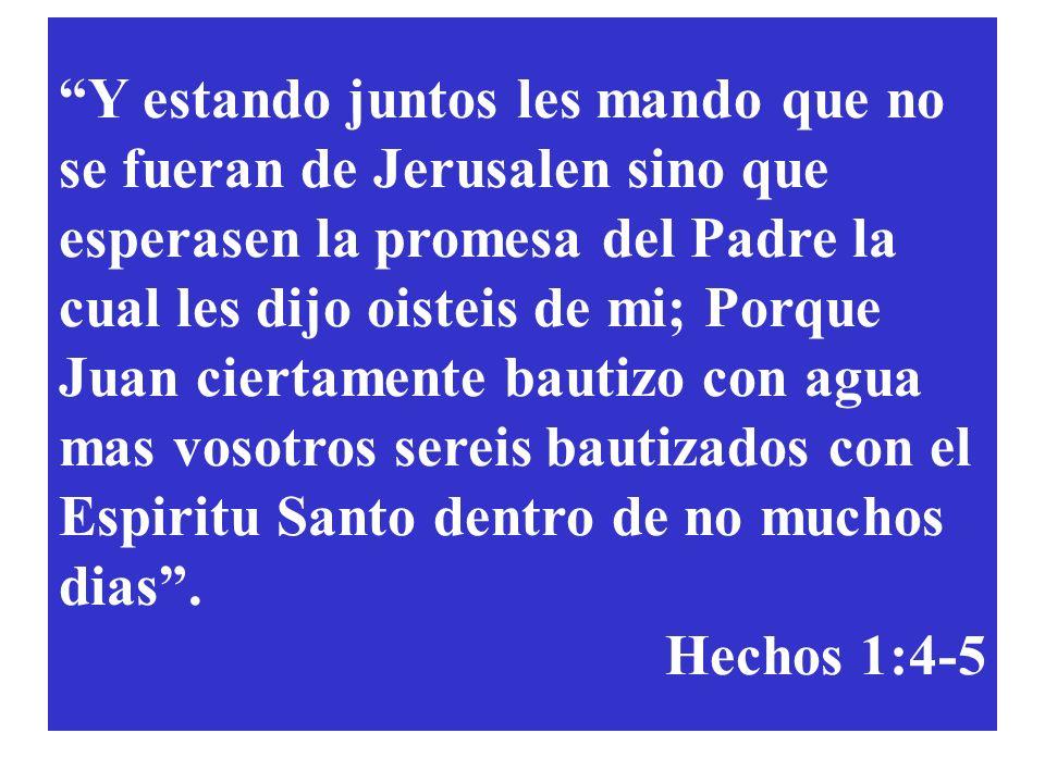 Y estando juntos les mando que no se fueran de Jerusalen sino que esperasen la promesa del Padre la cual les dijo oisteis de mi; Porque Juan ciertamente bautizo con agua mas vosotros sereis bautizados con el Espiritu Santo dentro de no muchos dias .